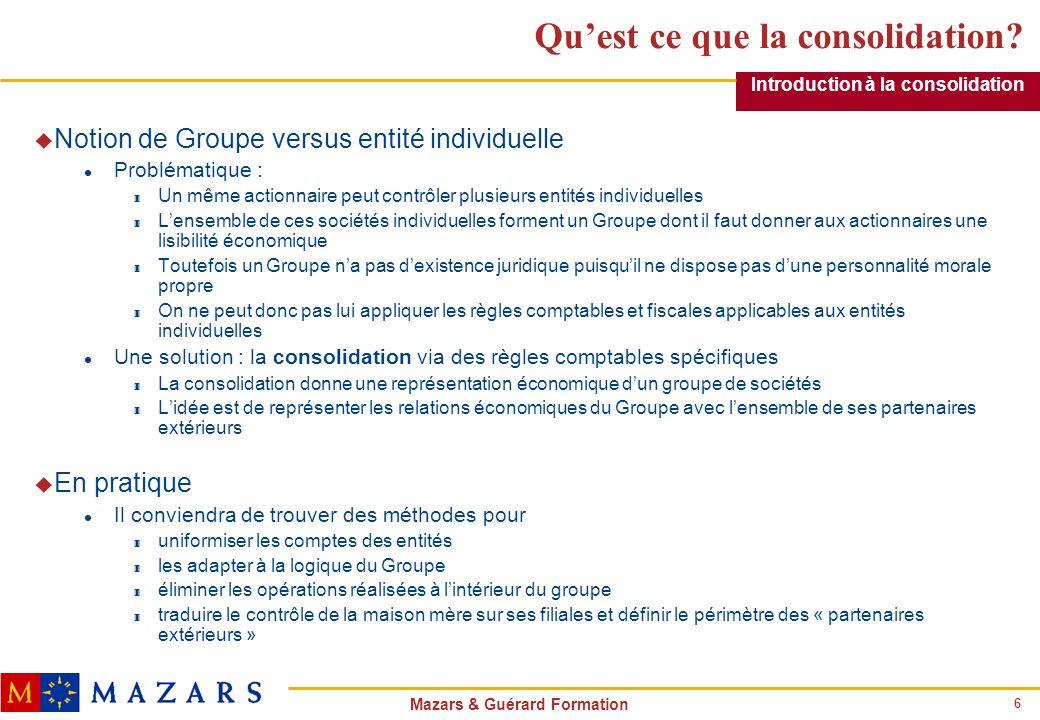 6 Mazars & Guérard Formation Quest ce que la consolidation? u Notion de Groupe versus entité individuelle l Problématique : 3 Un même actionnaire peut