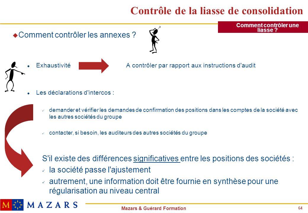 64 Mazars & Guérard Formation Contrôle de la liasse de consolidation u Comment contrôler les annexes ? l Exhaustivité A contrôler par rapport aux inst