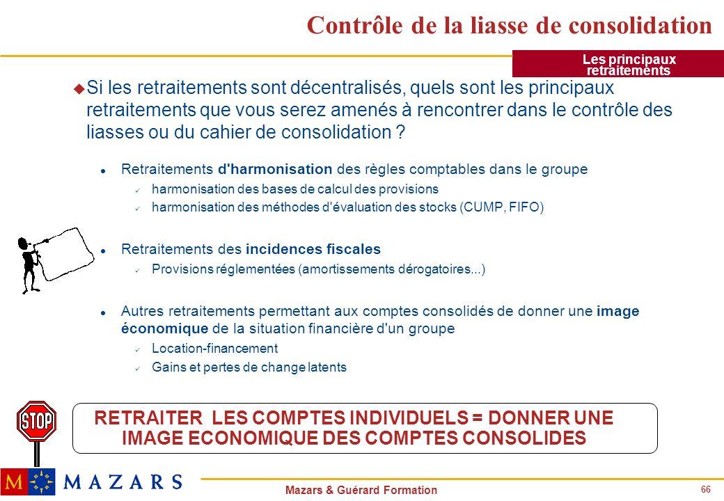 66 Mazars & Guérard Formation Contrôle de la liasse de consolidation u Si les retraitements sont décentralisés, quels sont les principaux retraitement