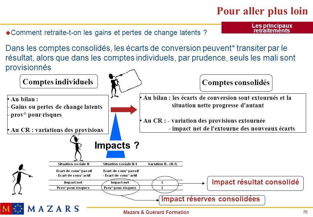 70 Mazars & Guérard Formation Pour aller plus loin u Comment retraite-t-on les gains et pertes de change latents ? Dans les comptes consolidés, les éc