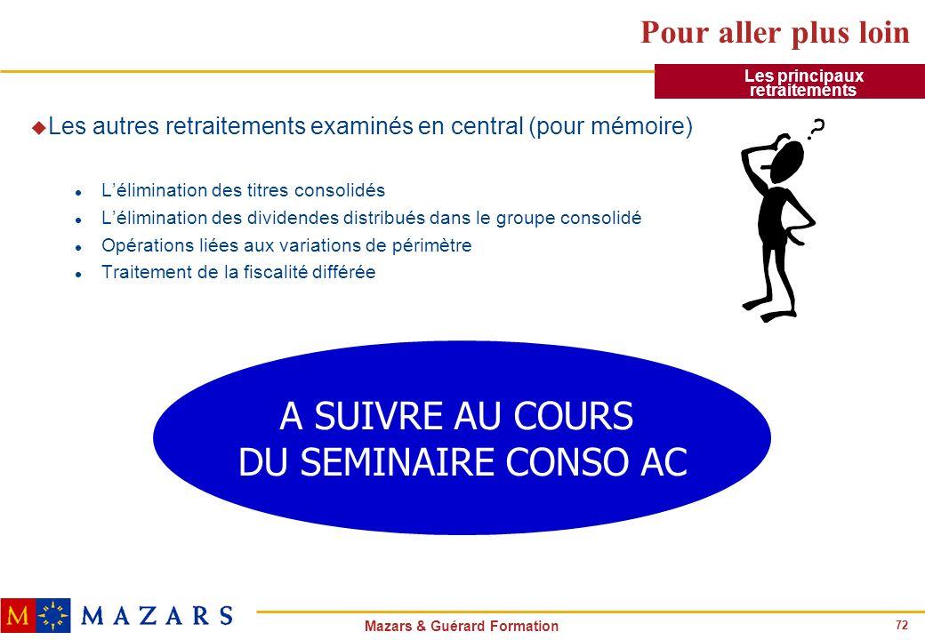 72 Mazars & Guérard Formation Pour aller plus loin u Les autres retraitements examinés en central (pour mémoire) l Lélimination des titres consolidés