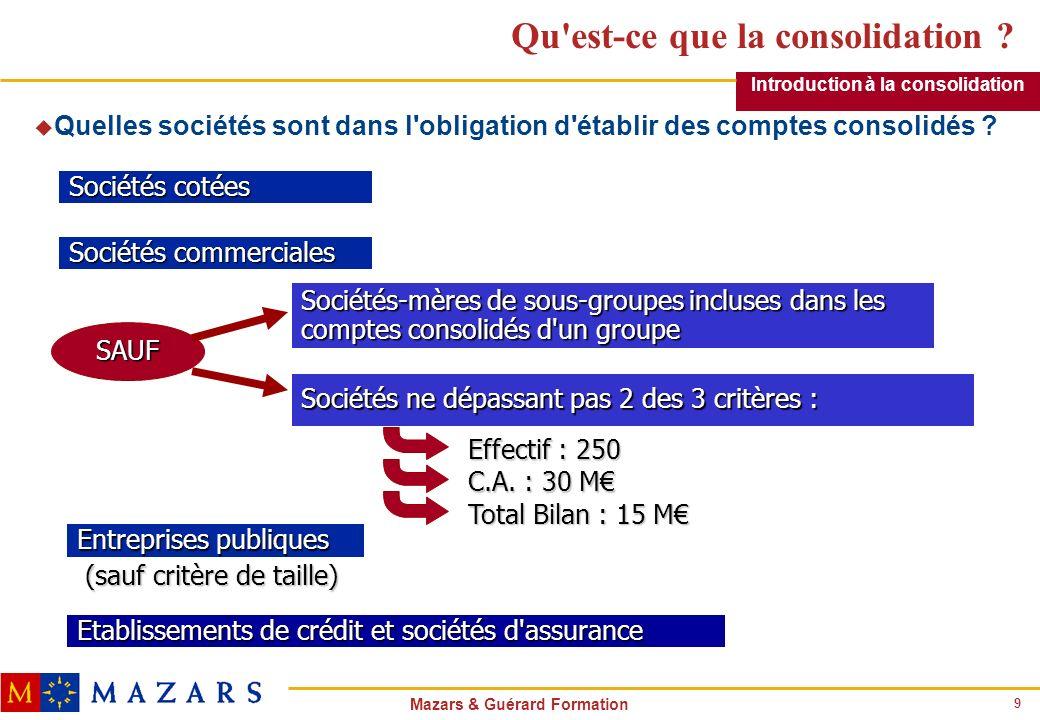 9 Mazars & Guérard Formation Qu'est-ce que la consolidation ? Introduction à la consolidation u Quelles sociétés sont dans l'obligation d'établir des