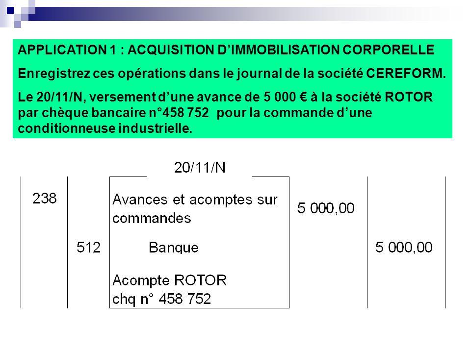 APPLICATION 1 : ACQUISITION DIMMOBILISATION CORPORELLE Enregistrez ces opérations dans le journal de la société CEREFORM. Le 20/11/N, versement dune a