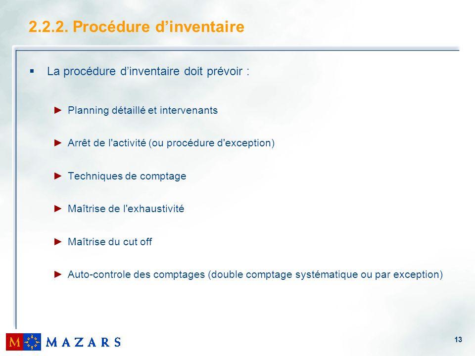 13 La procédure dinventaire doit prévoir : Planning détaillé et intervenants Arrêt de l'activité (ou procédure d'exception) Techniques de comptage Maî