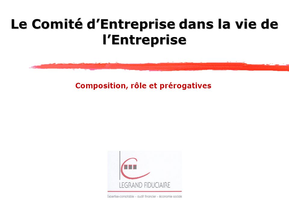Le Comité dEntreprise dans la vie de lEntreprise Composition, rôle et prérogatives