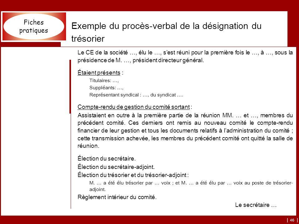 | 46 | Exemple du procès-verbal de la désignation du trésorier Le CE de la société …, élu le …, sest réuni pour la première fois le …, à …, sous la pr