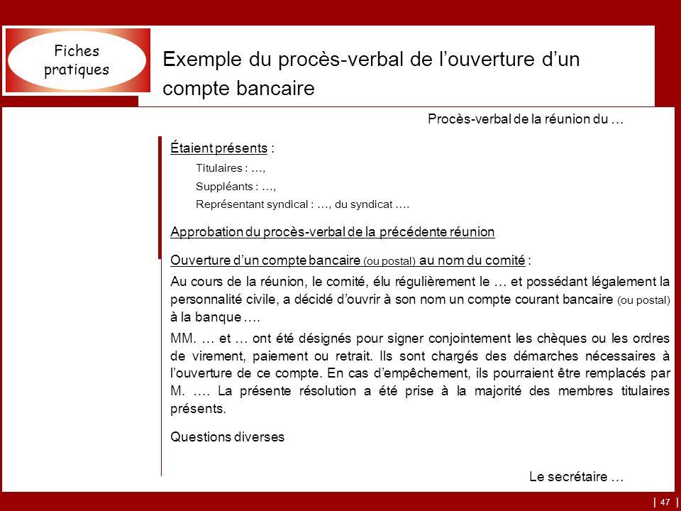 | 47 | Exemple du procès-verbal de louverture dun compte bancaire Procès-verbal de la réunion du … Étaient présents : Titulaires : …, Suppléants : …, Représentant syndical : …, du syndicat ….