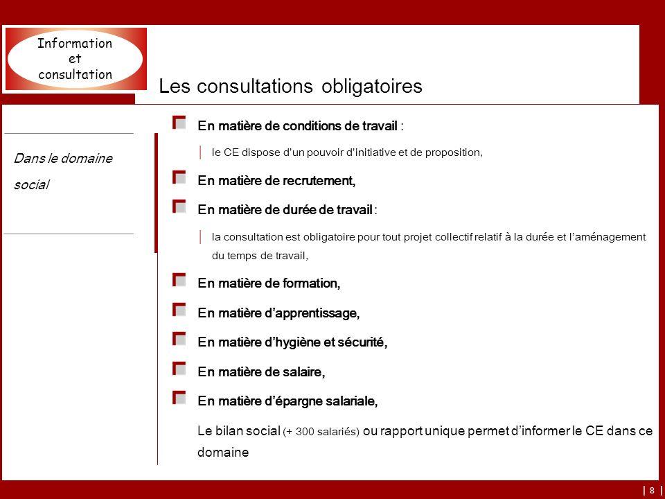 | 8 | Les consultations obligatoires En matière de conditions de travail : le CE dispose dun pouvoir dinitiative et de proposition, En matière de recr
