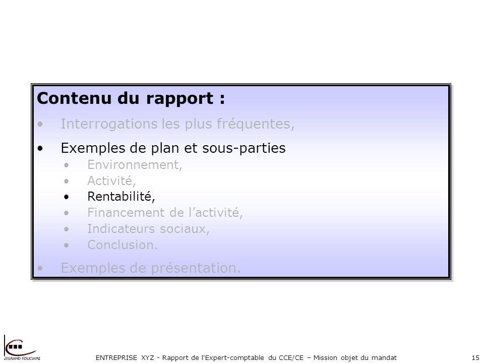 ENTREPRISE XYZ - Rapport de l'Expert-comptable du CCE/CE – Mission objet du mandat15 Contenu du rapport : Interrogations les plus fréquentes, Exemples