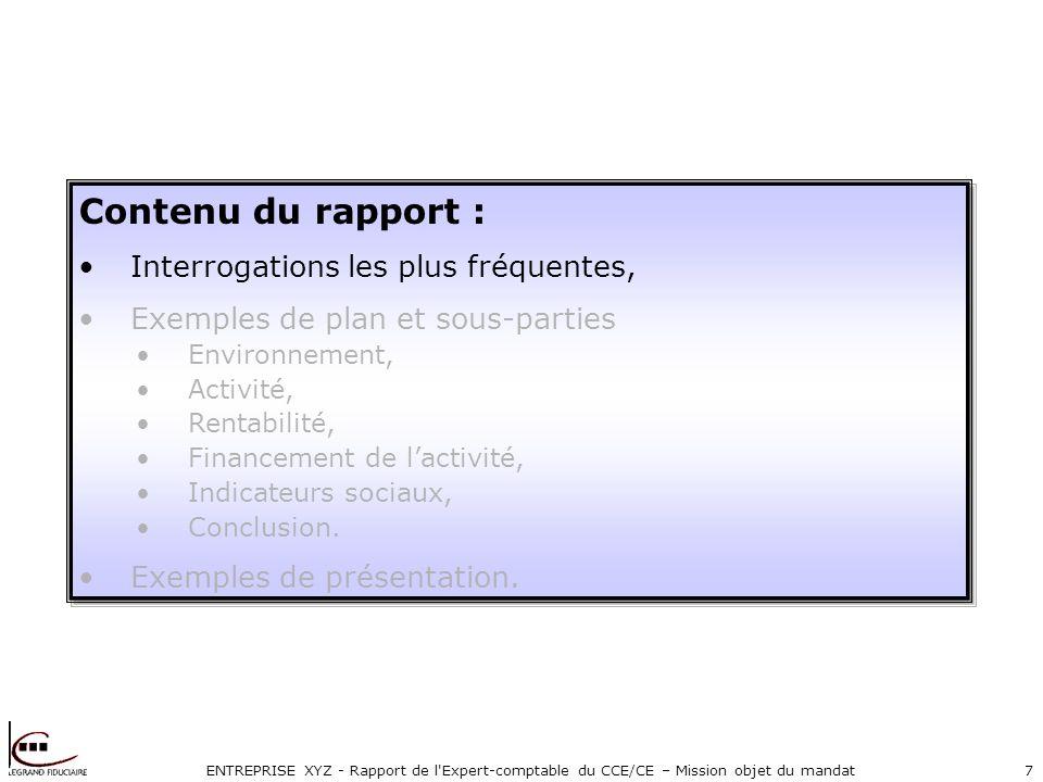 ENTREPRISE XYZ - Rapport de l Expert-comptable du CCE/CE – Mission objet du mandat7 Contenu du rapport : Interrogations les plus fréquentes, Exemples de plan et sous-parties Environnement, Activité, Rentabilité, Financement de lactivité, Indicateurs sociaux, Conclusion.