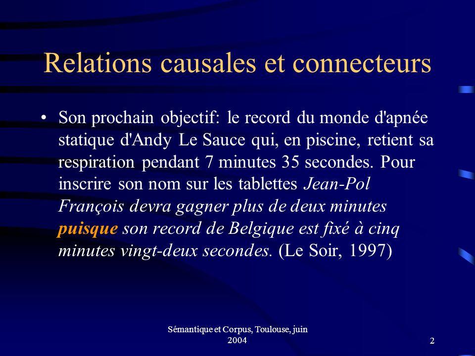 Sémantique et Corpus, Toulouse, juin 20042 Relations causales et connecteurs Son prochain objectif: le record du monde d apnée statique d Andy Le Sauce qui, en piscine, retient sa respiration pendant 7 minutes 35 secondes.