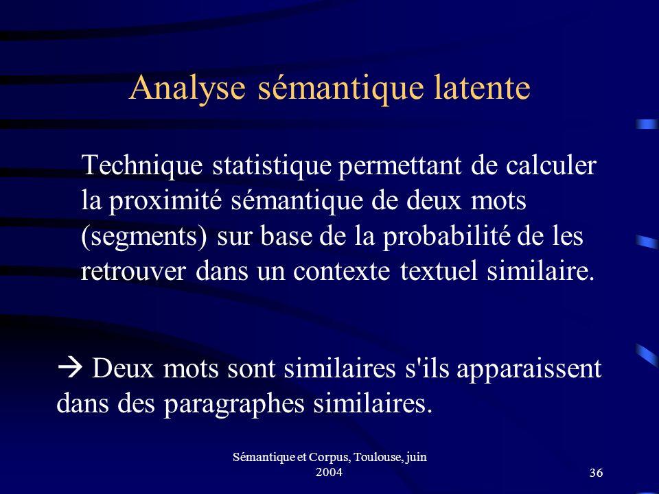 Sémantique et Corpus, Toulouse, juin 200436 Analyse sémantique latente Technique statistique permettant de calculer la proximité sémantique de deux mots (segments) sur base de la probabilité de les retrouver dans un contexte textuel similaire.