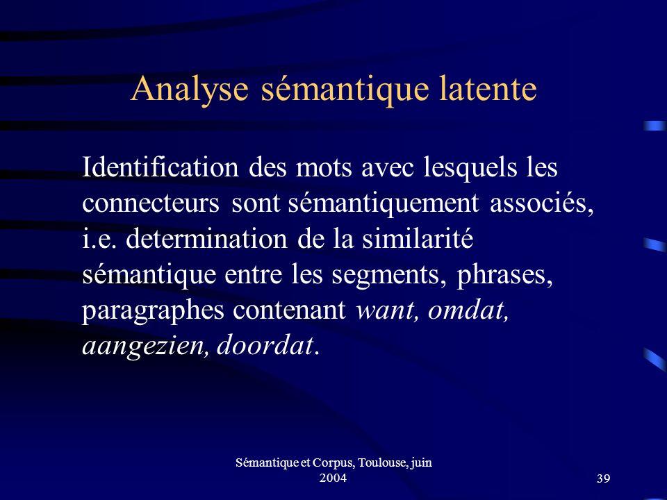 Sémantique et Corpus, Toulouse, juin 200439 Analyse sémantique latente Identification des mots avec lesquels les connecteurs sont sémantiquement associés, i.e.