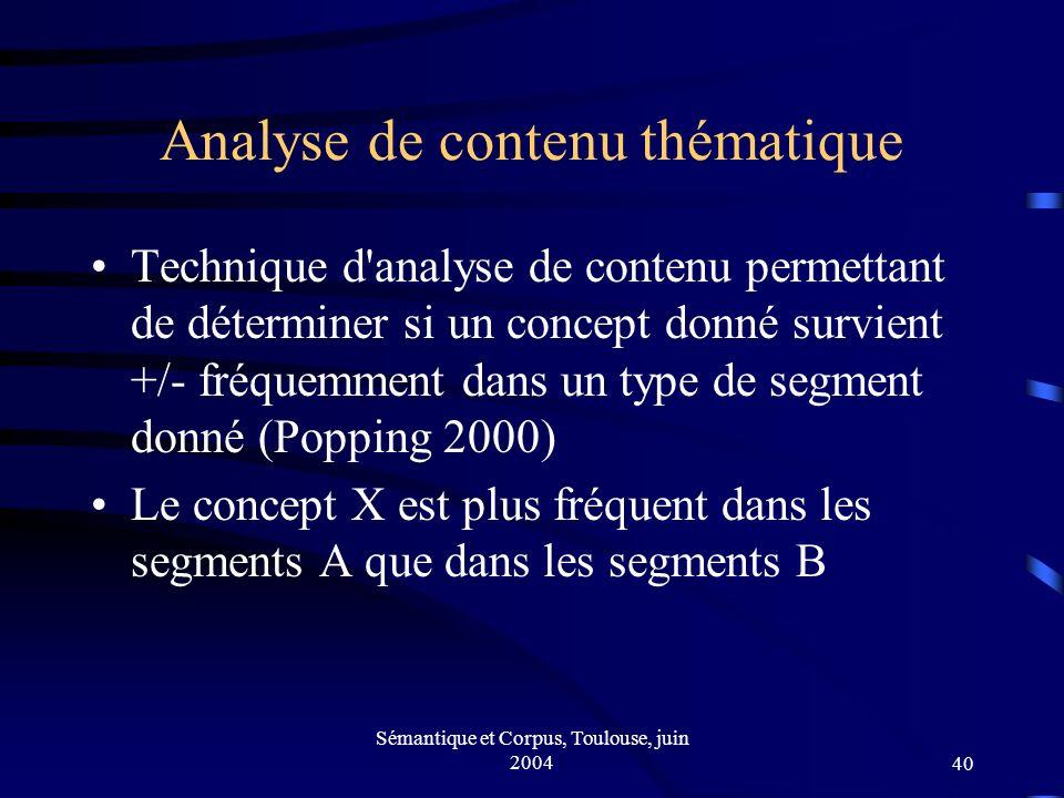 Sémantique et Corpus, Toulouse, juin 200440 Analyse de contenu thématique Technique d analyse de contenu permettant de déterminer si un concept donné survient +/- fréquemment dans un type de segment donné (Popping 2000) Le concept X est plus fréquent dans les segments A que dans les segments B