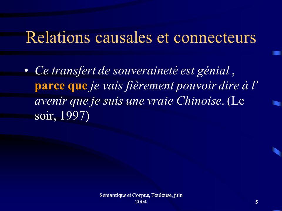 Sémantique et Corpus, Toulouse, juin 20045 Relations causales et connecteurs Ce transfert de souveraineté est génial, parce que je vais fièrement pouvoir dire à l avenir que je suis une vraie Chinoise.