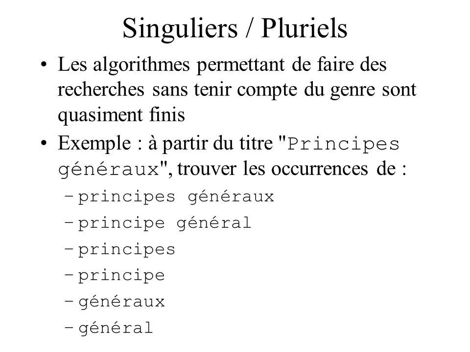 Singuliers / Pluriels Les algorithmes permettant de faire des recherches sans tenir compte du genre sont quasiment finis Exemple : à partir du titre Principes généraux , trouver les occurrences de : –principes généraux –principe général –principes –principe –généraux –général