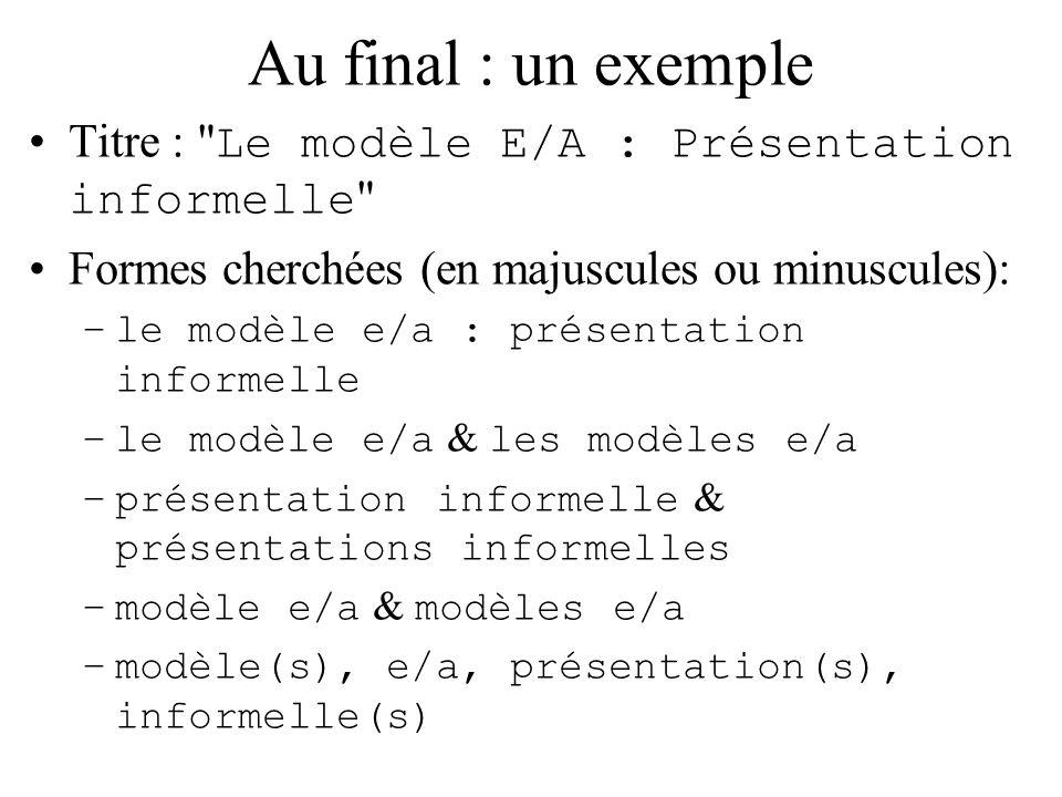 Au final : un exemple Titre : Le modèle E/A : Présentation informelle Formes cherchées (en majuscules ou minuscules): –le modèle e/a : présentation informelle –le modèle e/a & les modèles e/a –présentation informelle & présentations informelles –modèle e/a & modèles e/a –modèle(s), e/a, présentation(s), informelle(s)