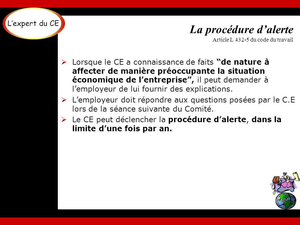 La procédure dalerte Article L 432-5 du code du travail Lorsque le CE a connaissance de faits de nature à affecter de manière préoccupante la situatio