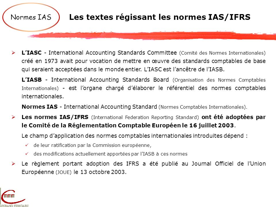 Les textes régissant les normes IAS/IFRS Normes IAS LIASC - International Accounting Standards Committee (Comité des Normes Internationales) créé en 1