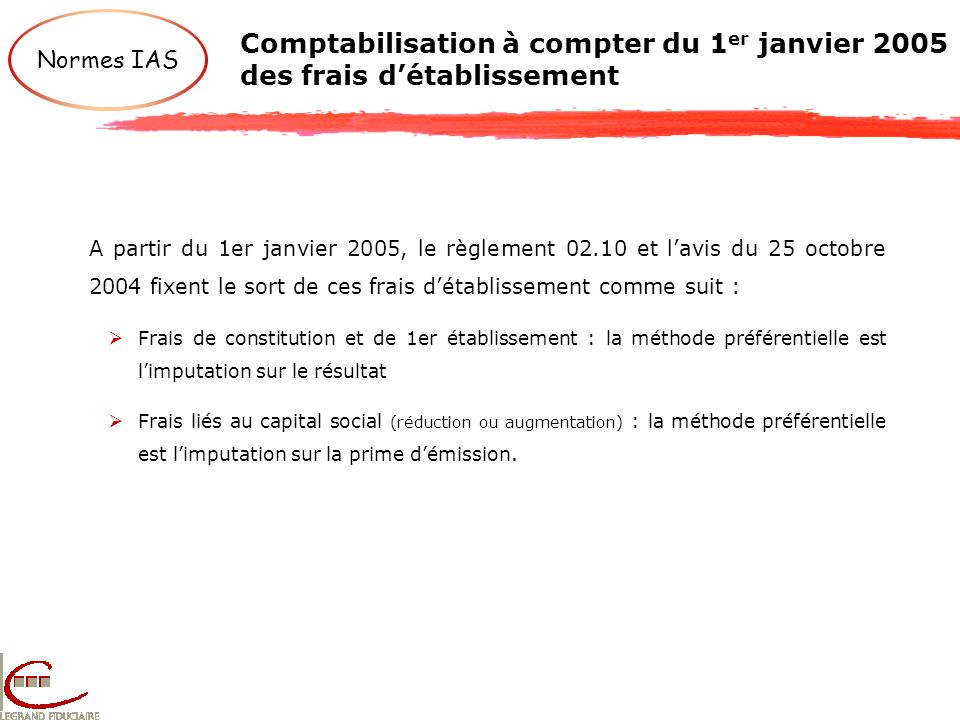 Comptabilisation à compter du 1 er janvier 2005 des frais détablissement Normes IAS A partir du 1er janvier 2005, le règlement 02.10 et lavis du 25 oc