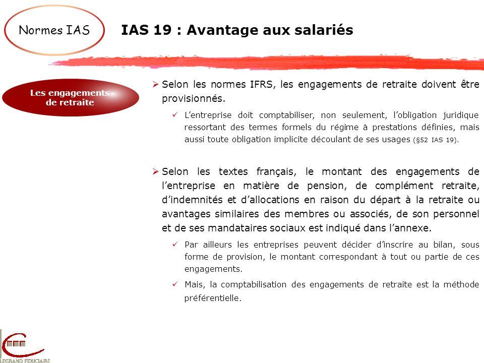 Normes IAS IAS 19 : Avantage aux salariés Les engagements de retraite Selon les normes IFRS, les engagements de retraite doivent être provisionnés. Le