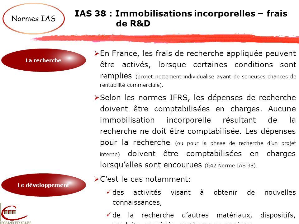 IAS 38 : Immobilisations incorporelles – frais de R&D Normes IAS En France, les frais de recherche appliquée peuvent être activés, lorsque certaines c