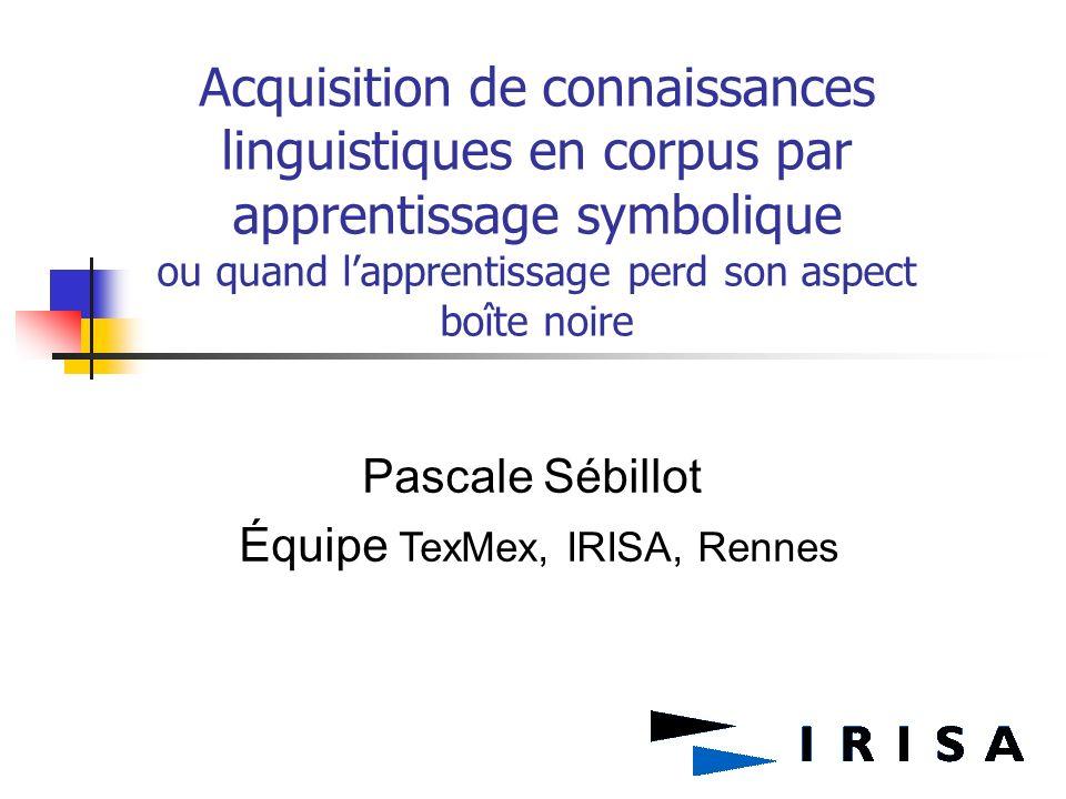 Acquisition de connaissances linguistiques en corpus par apprentissage symbolique ou quand lapprentissage perd son aspect boîte noire Pascale Sébillot