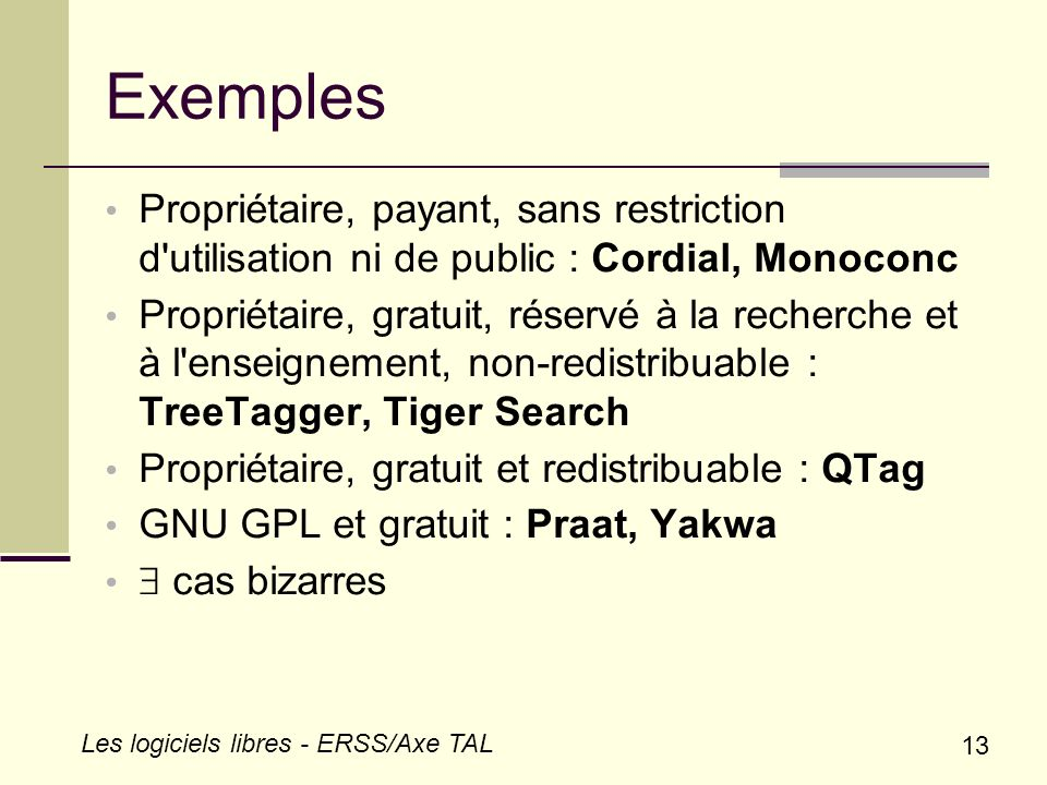 13 Les logiciels libres - ERSS/Axe TAL Exemples Propriétaire, payant, sans restriction d'utilisation ni de public : Cordial, Monoconc Propriétaire, gr