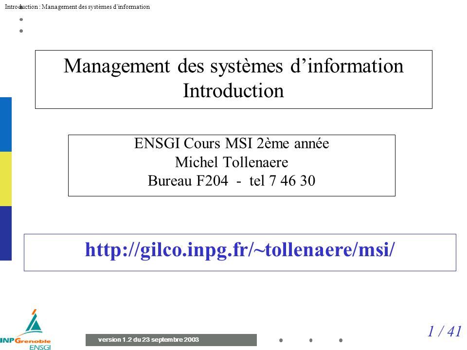 1 / 41 Introduction : Management des systèmes dinformation version 1.2 du 23 septembre 2003 Management des systèmes dinformation Introduction ENSGI Cours MSI 2ème année Michel Tollenaere Bureau F204 - tel 7 46 30 http://gilco.inpg.fr/~tollenaere/msi/