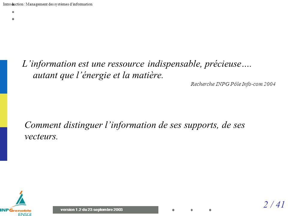 2 / 41 Introduction : Management des systèmes dinformation version 1.2 du 23 septembre 2003 Linformation est une ressource indispensable, précieuse….