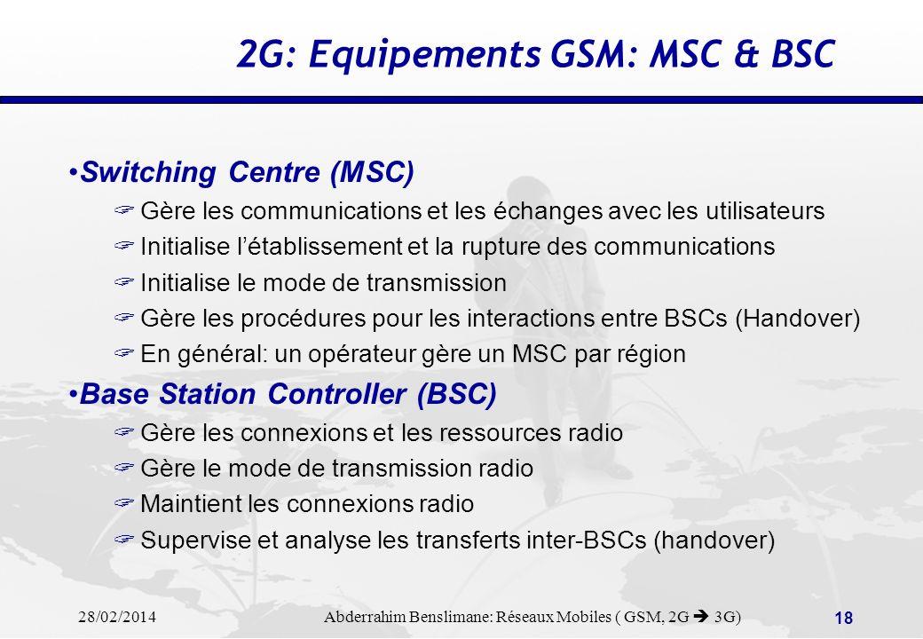 28/02/2014 Abderrahim Benslimane: Réseaux Mobiles ( GSM, 2G 3G) 17 2G: Architecture GSM (2) HLR = Home Location Register VLR = Visitor Location Register MSC = Mobile Switching Centre HLR = Home Location Register VLR = Visitor Location Register MSC = Mobile Switching Centre Chaque Mobile Station (MS) comprend: - ME = Mobile Equipment - SIM = Subscriber Identity Module Chaque Mobile Station (MS) comprend: - ME = Mobile Equipment - SIM = Subscriber Identity Module BSS = Base Station Sub-System BSC = Base Station Controller BTS = Base Transceiver Station BSS = Base Station Sub-System BSC = Base Station Controller BTS = Base Transceiver Station