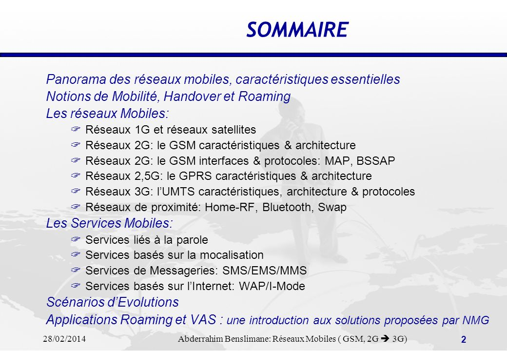 28/02/2014 Abderrahim Benslimane: Réseaux Mobiles ( GSM, 2G 3G) 2 SOMMAIRE Panorama des réseaux mobiles, caractéristiques essentielles Notions de Mobilité, Handover et Roaming Les réseaux Mobiles: Réseaux 1G et réseaux satellites Réseaux 2G: le GSM caractéristiques & architecture Réseaux 2G: le GSM interfaces & protocoles: MAP, BSSAP Réseaux 2,5G: le GPRS caractéristiques & architecture Réseaux 3G: lUMTS caractéristiques, architecture & protocoles Réseaux de proximité: Home-RF, Bluetooth, Swap Les Services Mobiles: Services liés à la parole Services basés sur la mocalisation Services de Messageries: SMS/EMS/MMS Services basés sur lInternet: WAP/I-Mode Scénarios dEvolutions Applications Roaming et VAS : une introduction aux solutions proposées par NMG