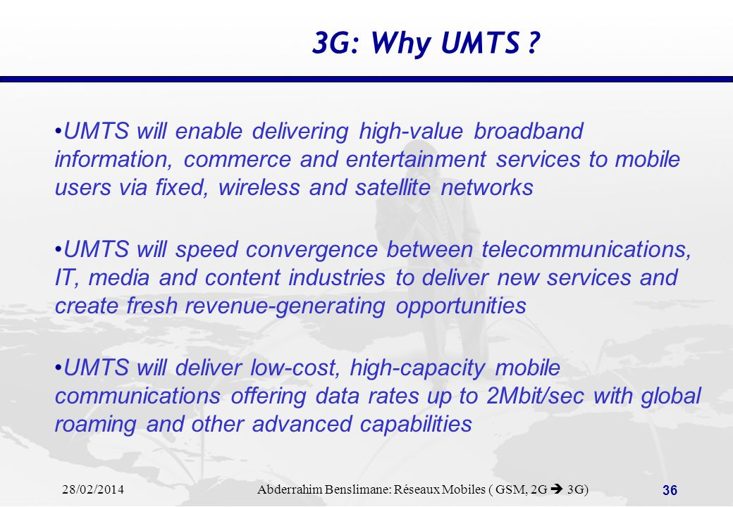 28/02/2014 Abderrahim Benslimane: Réseaux Mobiles ( GSM, 2G 3G) 35 3G: What is UMTS ? UMTS stands for Universal Mobile Telecommunications System UMTS