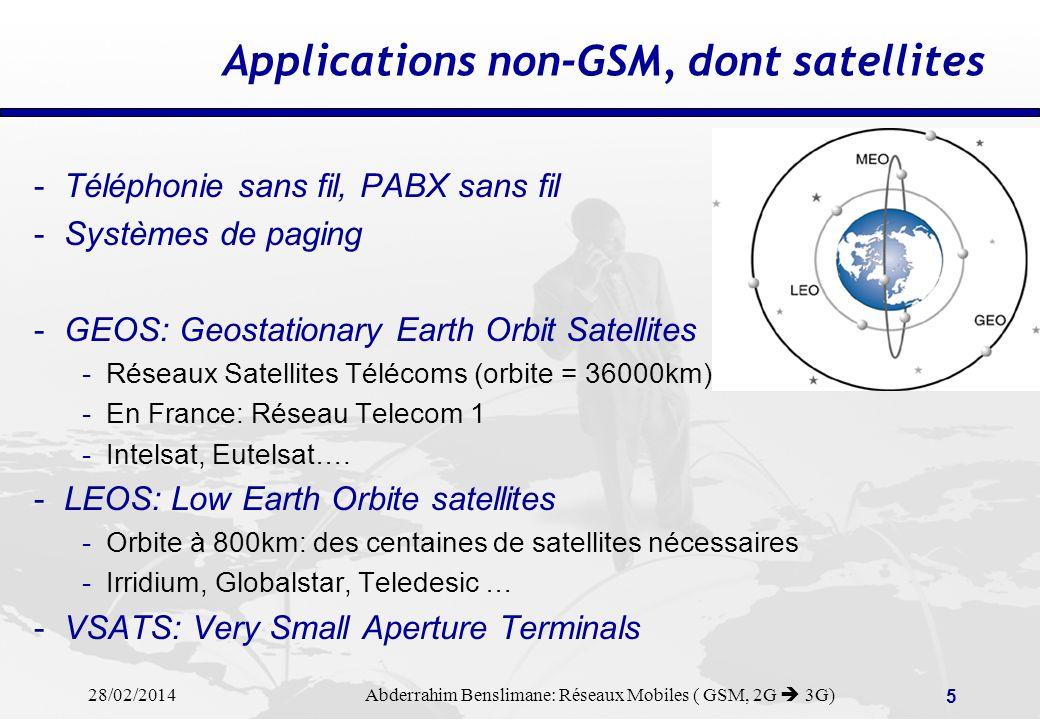 28/02/2014 Abderrahim Benslimane: Réseaux Mobiles ( GSM, 2G 3G) 5 Applications non-GSM, dont satellites -Téléphonie sans fil, PABX sans fil -Systèmes de paging -GEOS: Geostationary Earth Orbit Satellites -Réseaux Satellites Télécoms (orbite = 36000km) -En France: Réseau Telecom 1 -Intelsat, Eutelsat….