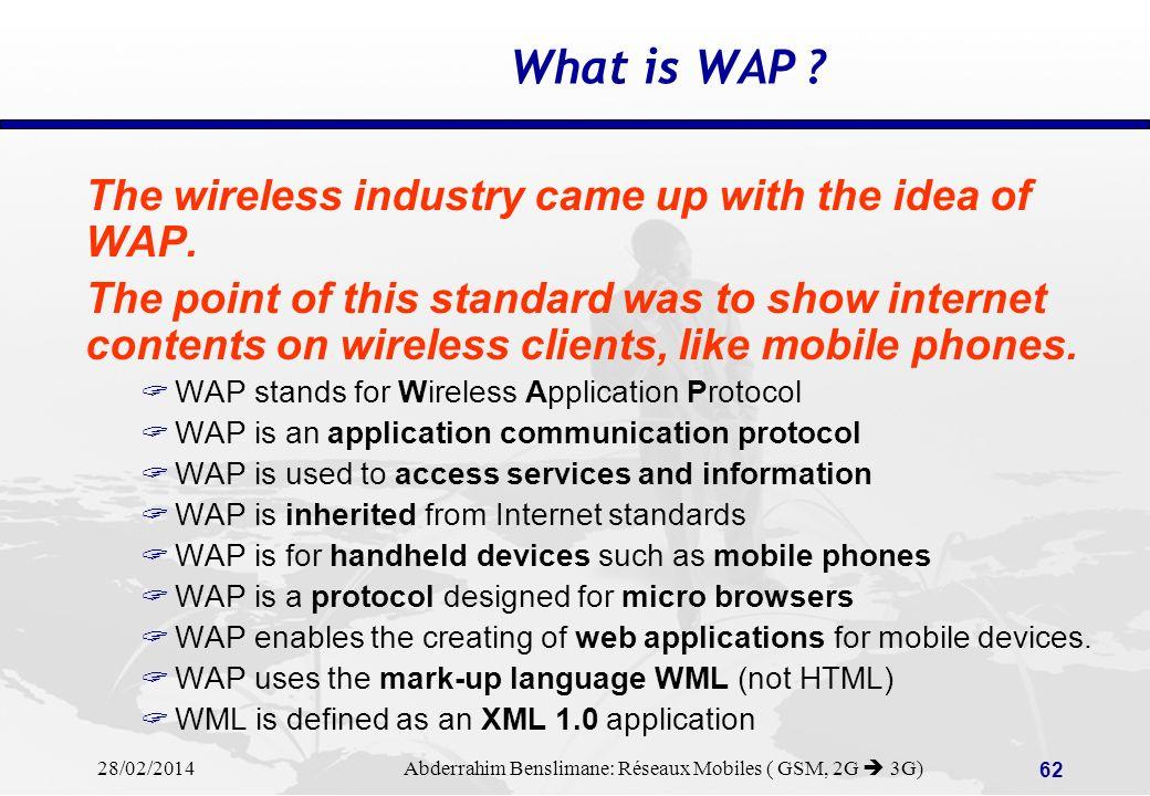 28/02/2014 Abderrahim Benslimane: Réseaux Mobiles ( GSM, 2G 3G) 61 WAP + = Mobile Telephony Internet WAP Services: Internet / Mobile convergence WAP = Wireless Application Protocol WAP is based on Client/Server architectures