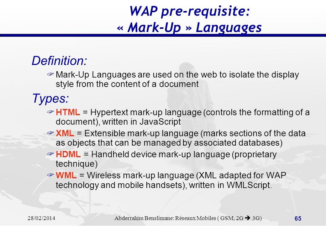 28/02/2014 Abderrahim Benslimane: Réseaux Mobiles ( GSM, 2G 3G) 64 WAP Technology WAP implementations: WAP over GSM, WAP over GPRS, WAP on Handheld terminals (Palm, etc…), WAP-on-a-SIM (new services on old phones…) Web Server Web Server Internet or other IP network Mobile Network WAP proxy WAP proxy WML embedded in HTML - (JAVA) WML over WAP
