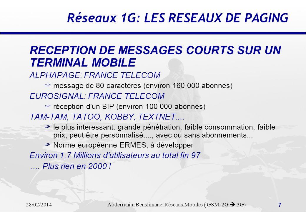 28/02/2014 Abderrahim Benslimane: Réseaux Mobiles ( GSM, 2G 3G) 7 Réseaux 1G: LES RESEAUX DE PAGING RECEPTION DE MESSAGES COURTS SUR UN TERMINAL MOBILE ALPHAPAGE: FRANCE TELECOM message de 80 caractères (environ 160 000 abonnés) EUROSIGNAL: FRANCE TELECOM réception d un BIP (environ 100 000 abonnés) TAM-TAM, TATOO, KOBBY, TEXTNET....