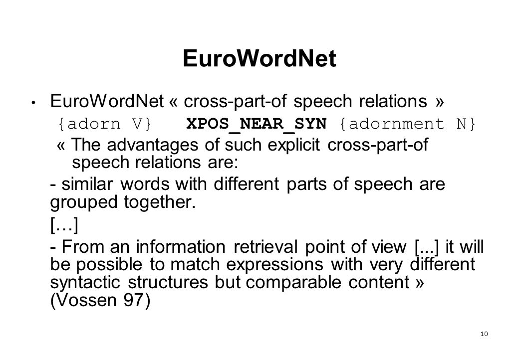10 EuroWordNet EuroWordNet « cross-part-of speech relations » {adorn V} XPOS_NEAR_SYN {adornment N} « The advantages of such explicit cross-part-of sp