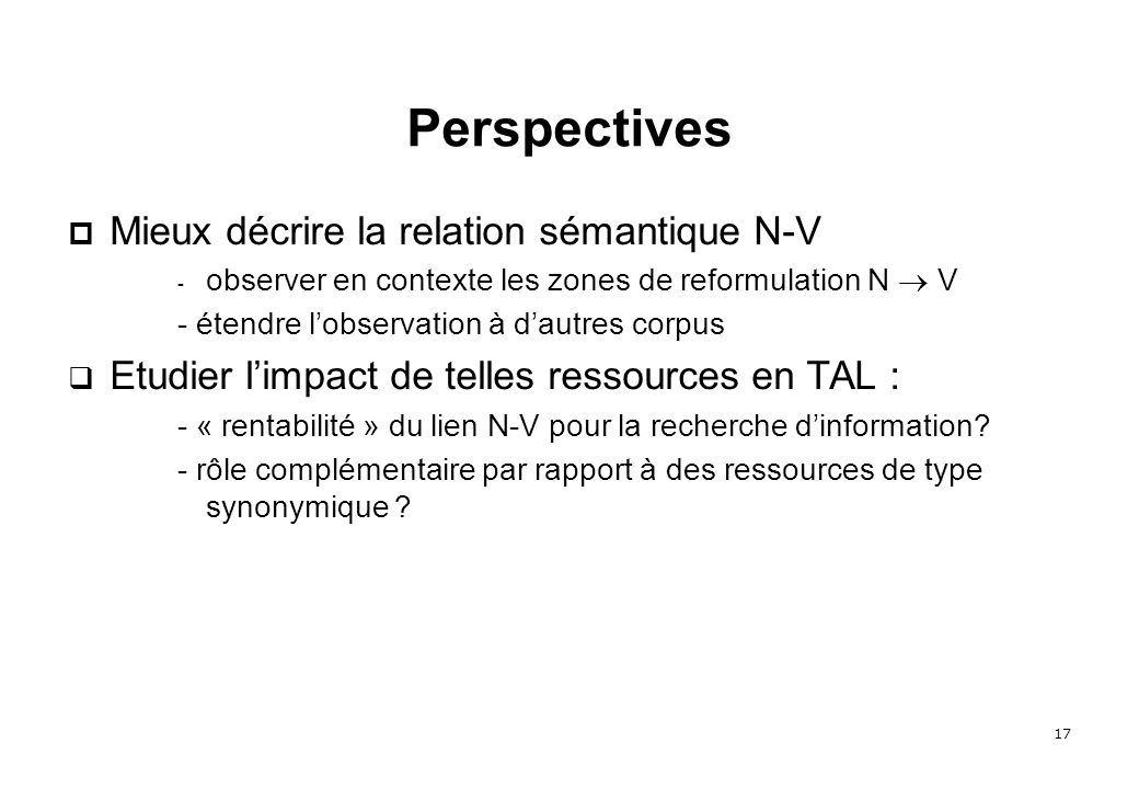 17 Perspectives Mieux décrire la relation sémantique N-V - observer en contexte les zones de reformulation N V - étendre lobservation à dautres corpus Etudier limpact de telles ressources en TAL : - « rentabilité » du lien N-V pour la recherche dinformation.