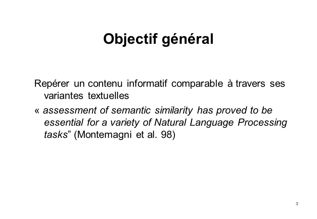 3 Objectif général Repérer un contenu informatif comparable à travers ses variantes textuelles « assessment of semantic similarity has proved to be essential for a variety of Natural Language Processing tasks (Montemagni et al.