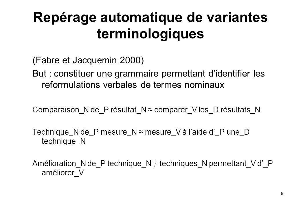 5 Repérage automatique de variantes terminologiques (Fabre et Jacquemin 2000) But : constituer une grammaire permettant didentifier les reformulations verbales de termes nominaux Comparaison_N de_P résultat_N comparer_V les_D résultats_N Technique_N de_P mesure_N mesure_V à laide d_P une_D technique_N Amélioration_N de_P technique_N techniques_N permettant_V d_P améliorer_V