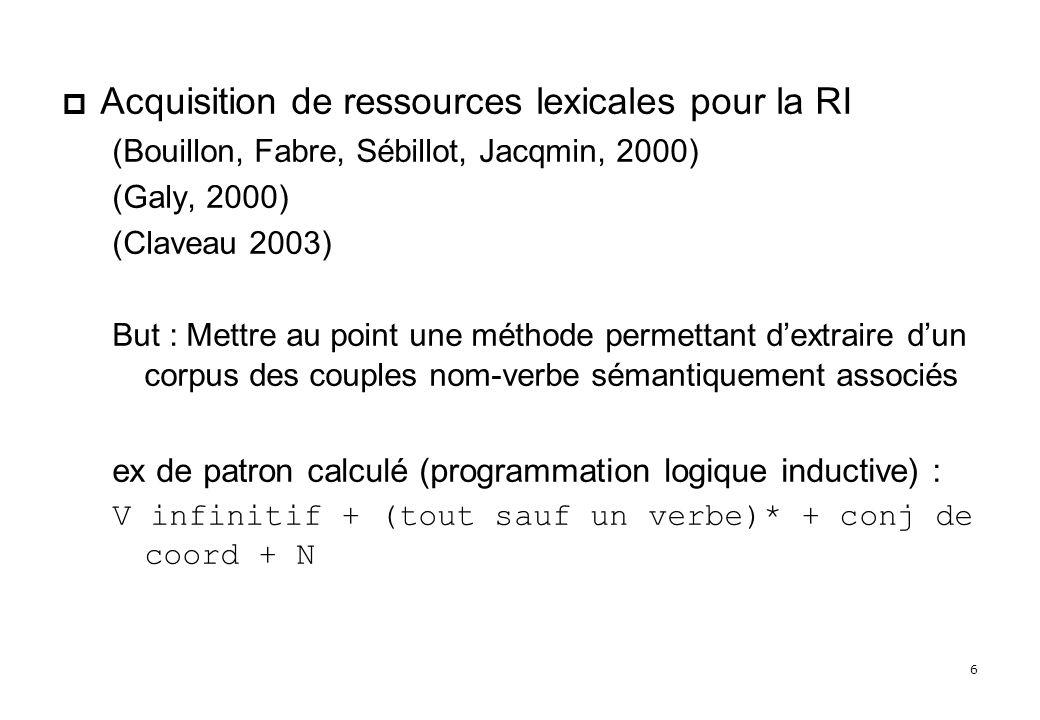 6 Acquisition de ressources lexicales pour la RI (Bouillon, Fabre, Sébillot, Jacqmin, 2000) (Galy, 2000) (Claveau 2003) But : Mettre au point une méthode permettant dextraire dun corpus des couples nom-verbe sémantiquement associés ex de patron calculé (programmation logique inductive) : V infinitif + (tout sauf un verbe)* + conj de coord + N