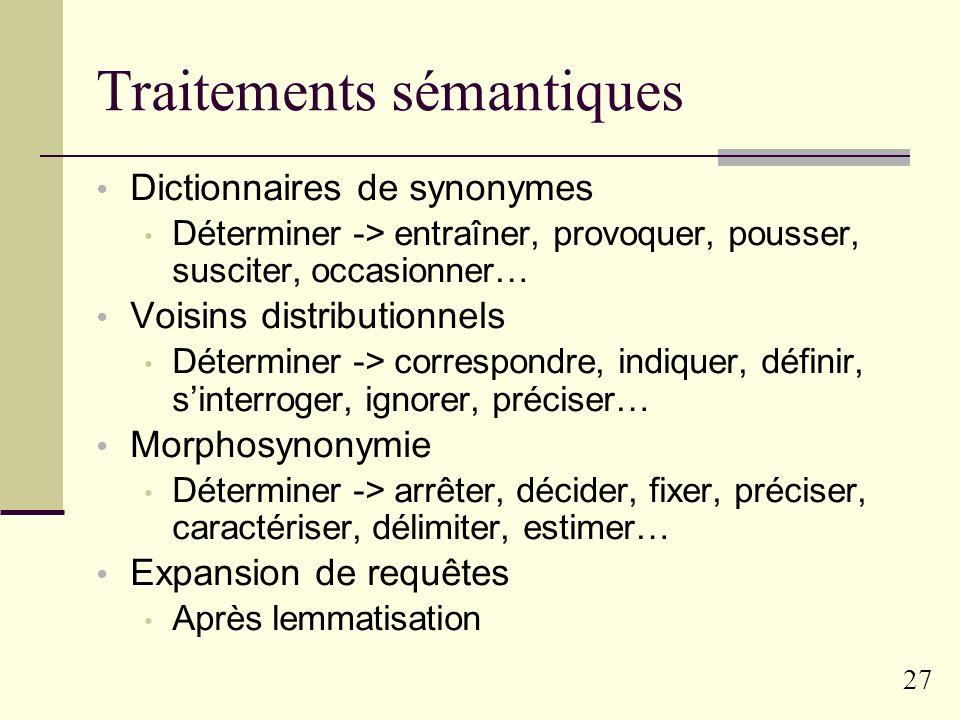 26 Traitements morphologiques Normalisation des formes : Troncation : « déterminons -> détermi » 5, 6 ou 7 caractères pour le français Lemmatisation :