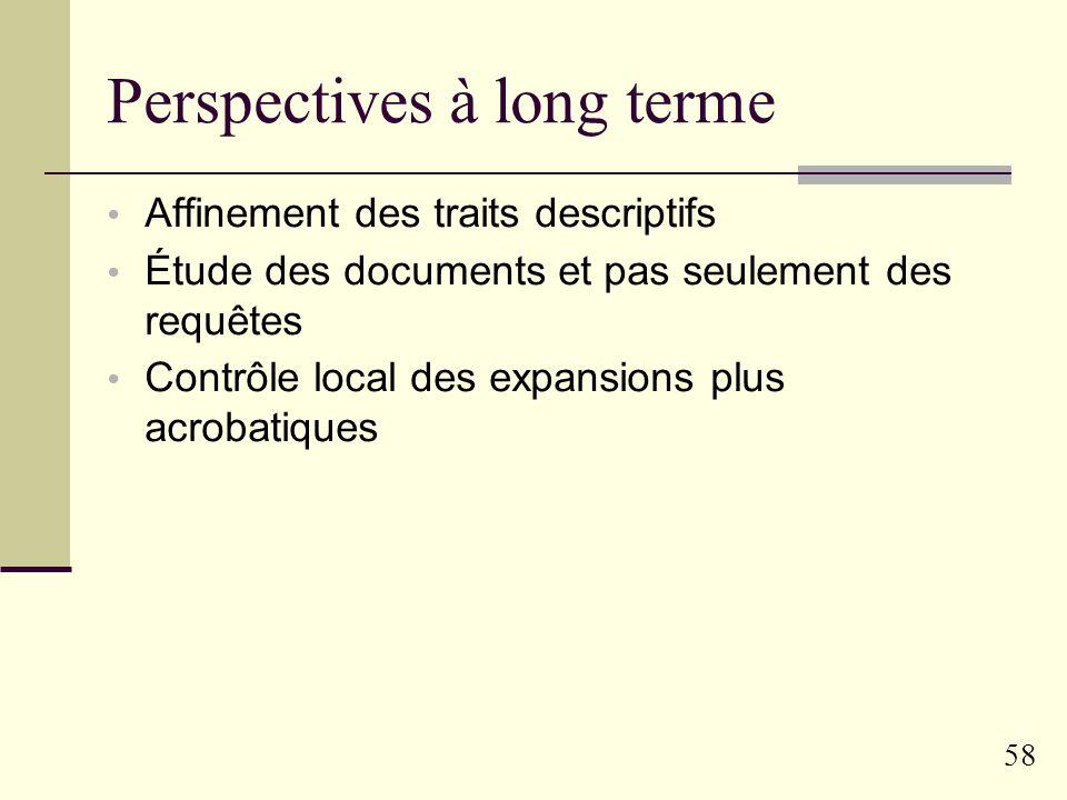 57 Perspectives à court terme Construction dun classifieur de requêtes Par apprentissage sur les traits pertinents Application et validation sur plus