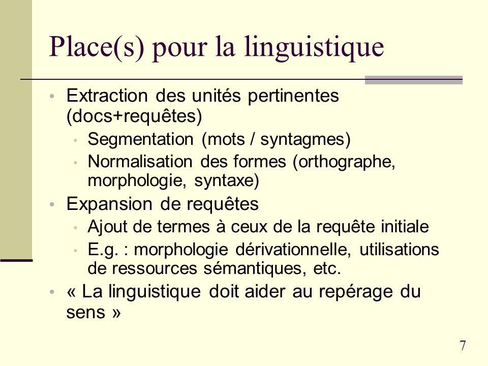 7 Place(s) pour la linguistique Extraction des unités pertinentes (docs+requêtes) Segmentation (mots / syntagmes) Normalisation des formes (orthographe, morphologie, syntaxe) Expansion de requêtes Ajout de termes à ceux de la requête initiale E.g.