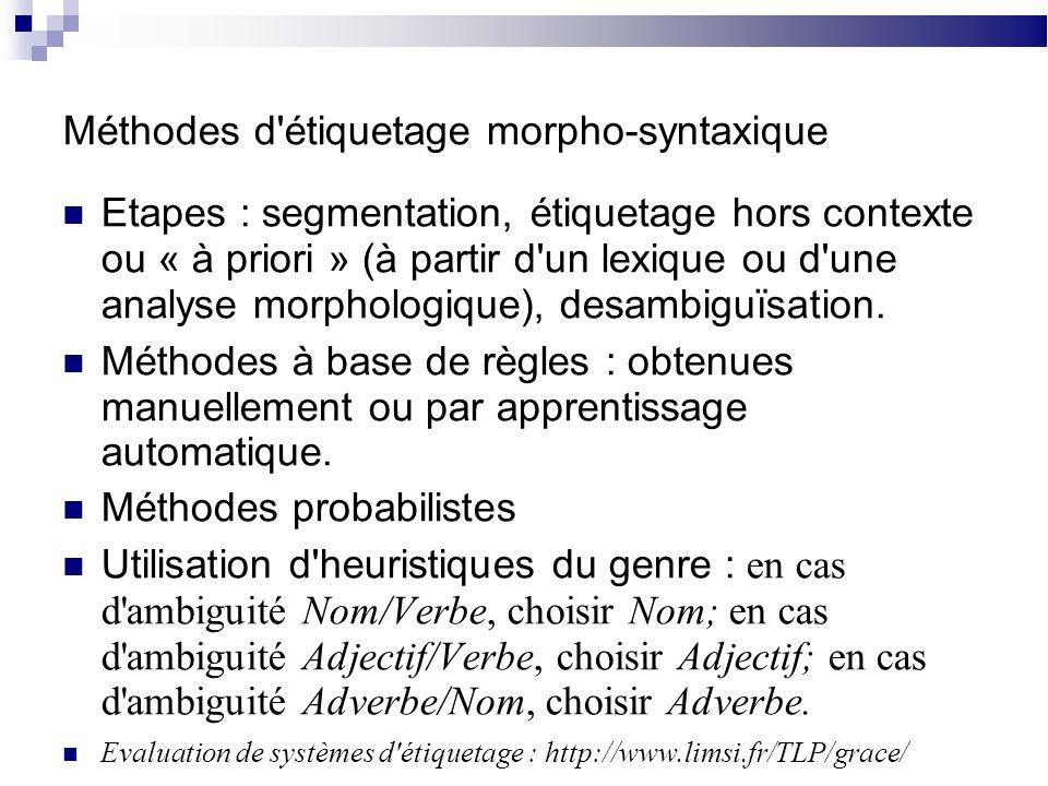 Méthodes d étiquetage morpho-syntaxique Etapes : segmentation, étiquetage hors contexte ou « à priori » (à partir d un lexique ou d une analyse morphologique), desambiguïsation.