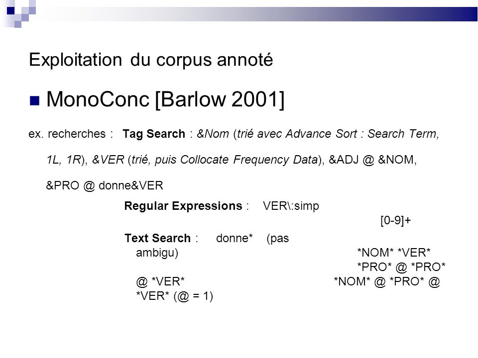 Exploitation du corpus annoté MonoConc [Barlow 2001] ex. recherches :Tag Search : &Nom (trié avec Advance Sort : Search Term, 1L, 1R), &VER (trié, pui