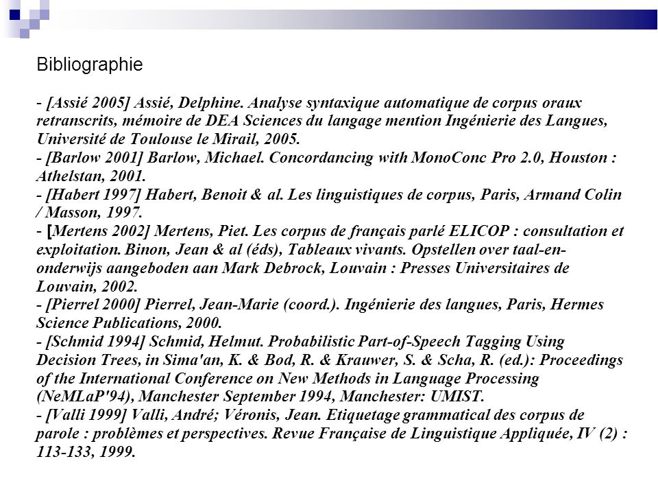Bibliographie - [Assié 2005] Assié, Delphine. Analyse syntaxique automatique de corpus oraux retranscrits, mémoire de DEA Sciences du langage mention