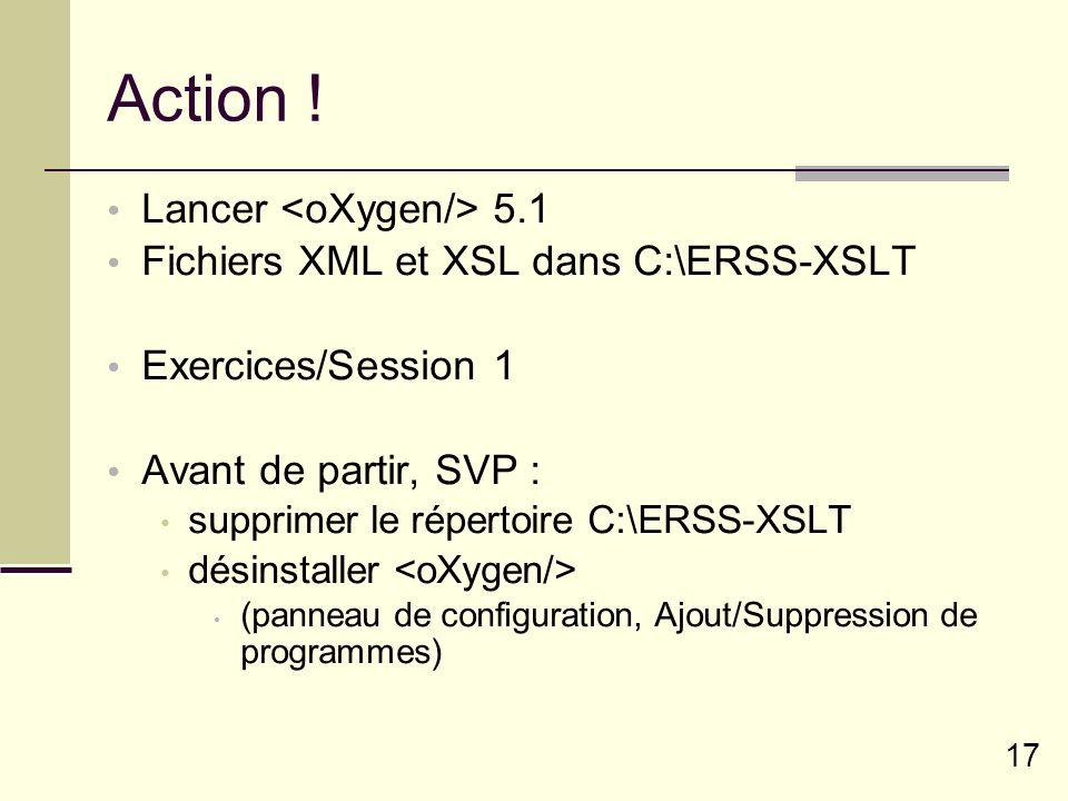 17 Action ! Lancer 5.1 Fichiers XML et XSL dans C:\ERSS-XSLT Exercices/Session 1 Avant de partir, SVP : supprimer le répertoire C:\ERSS-XSLT désinstal