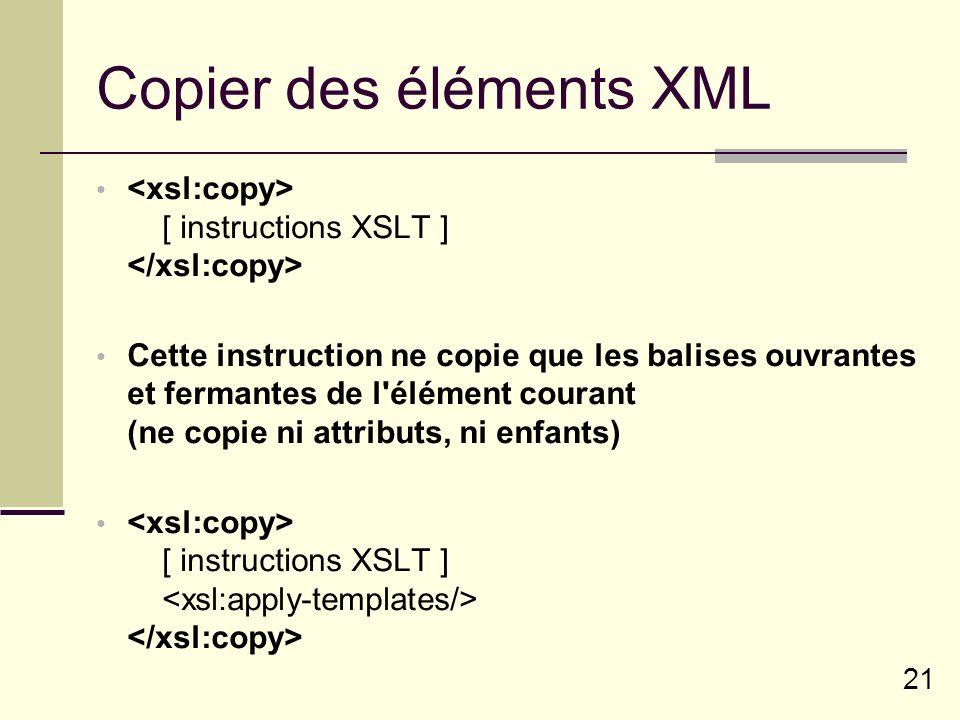21 Copier des éléments XML [ instructions XSLT ] Cette instruction ne copie que les balises ouvrantes et fermantes de l'élément courant (ne copie ni a